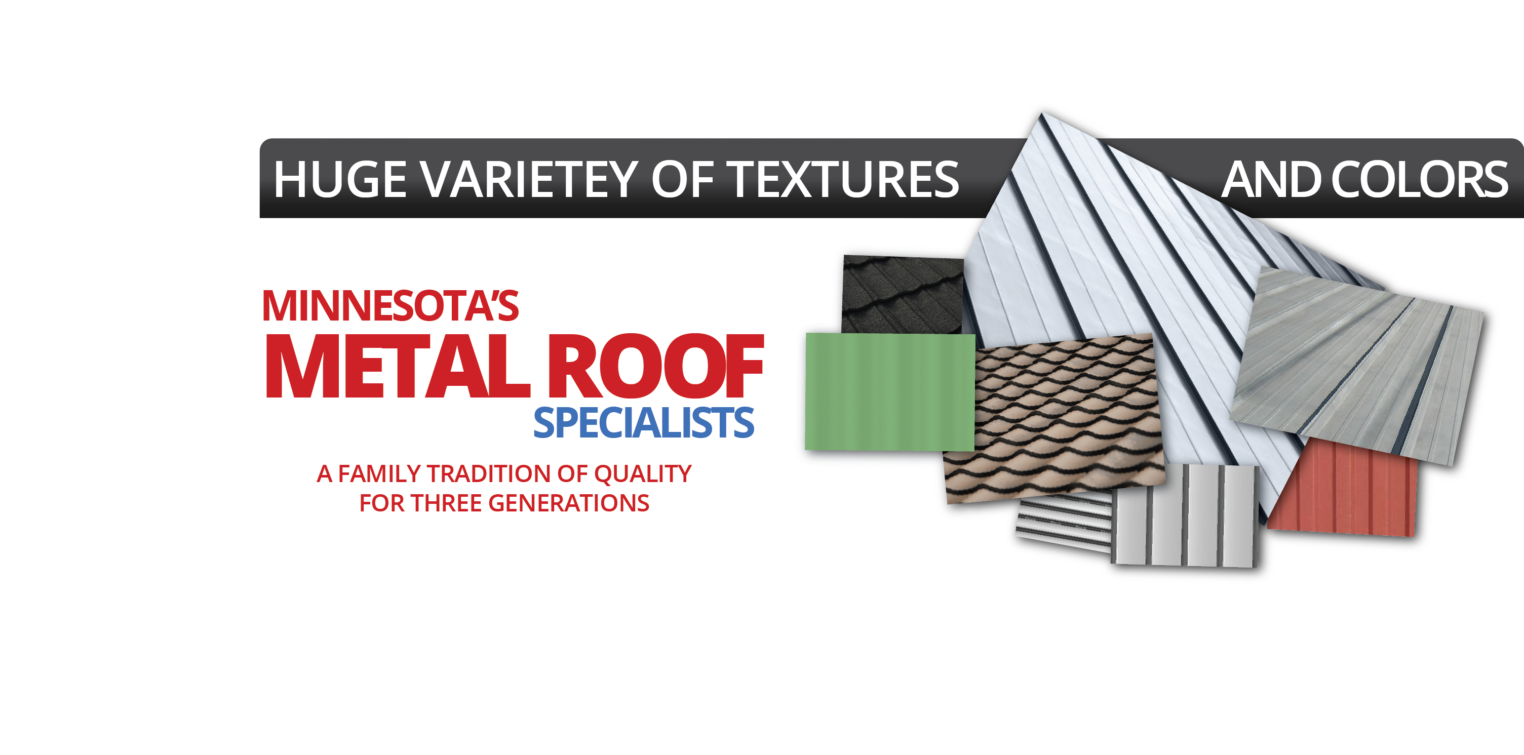 Huge varietey of textures and colors. Minnesota's Metal Roof Specialists: A family tradition of quality for three generations.